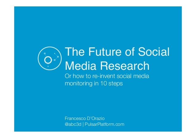 The Future of Social Media Research! Or how to re-invent social media monitoring in 10 steps     Francesco D'Orazio @abc3d...