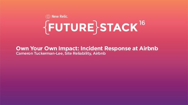 Section Break Own Your Own Impact: Incident Response at Airbnb Cameron Tuckerman-Lee, Site Reliability, Airbnb