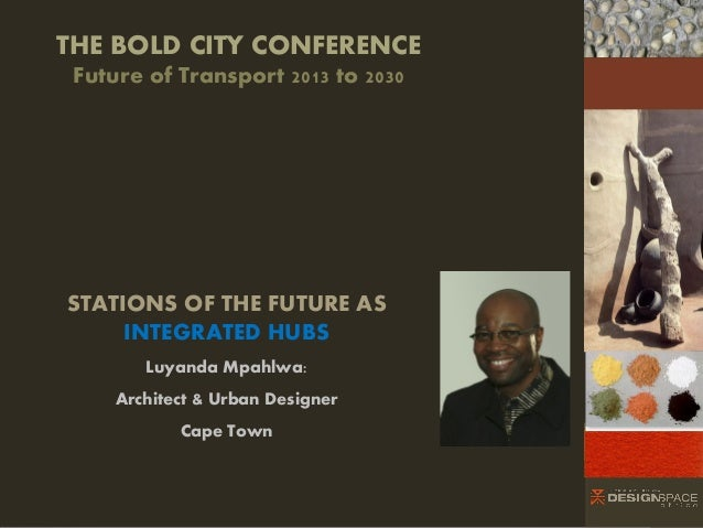 THE BOLD CITY CONFERENCE Future of Transport 2013 to 2030 4  Bid  STATIONS OF THE FUTURE AS INTEGRATED HUBS Luyanda Mpahlw...