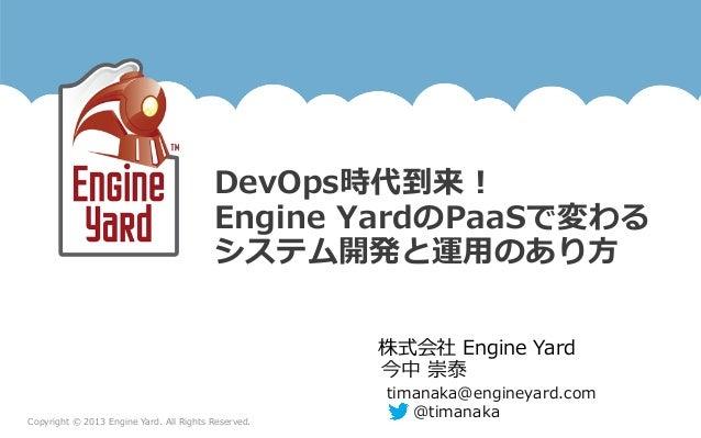 Copyright © 2013 Engine Yard. All Rights Reserved.株式会社 Engine YardDevOps時代到来!Engine YardのPaaSで変わるシステム開発と運⽤用のあり⽅方...