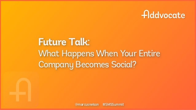 Future Talk:What Happens When Your EntireCompany Becomes Social?        @marcusnelson #SMSSummit        @marcusnelson #SMS...