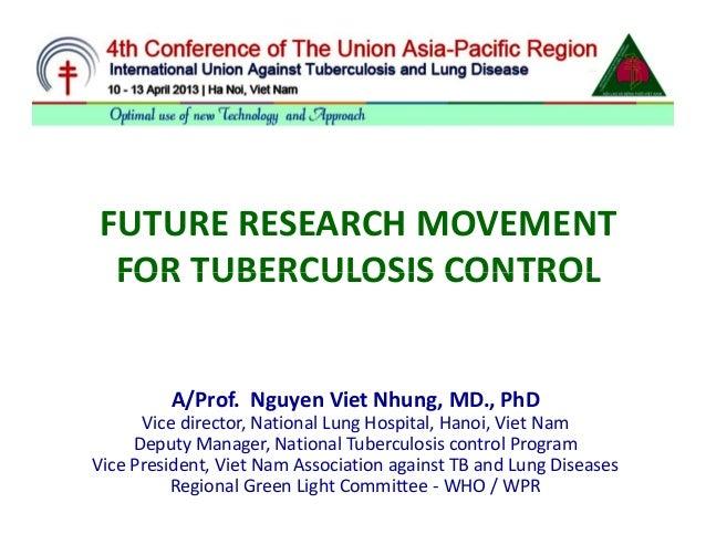 FUTURE RESEARCH MOVEMENTFOR TUBERCULOSIS CONTROLFUTURE RESEARCH MOVEMENTFOR TUBERCULOSIS CONTROLA/Prof. Nguyen Viet Nhung,...