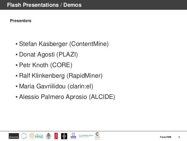 Flash Presentations / Demos Presenters ▪ Stefan Kasberger (ContentMine) ▪ Donat Agosti (PLAZI) ▪ Petr Knoth (CORE) ▪ Ralf ...