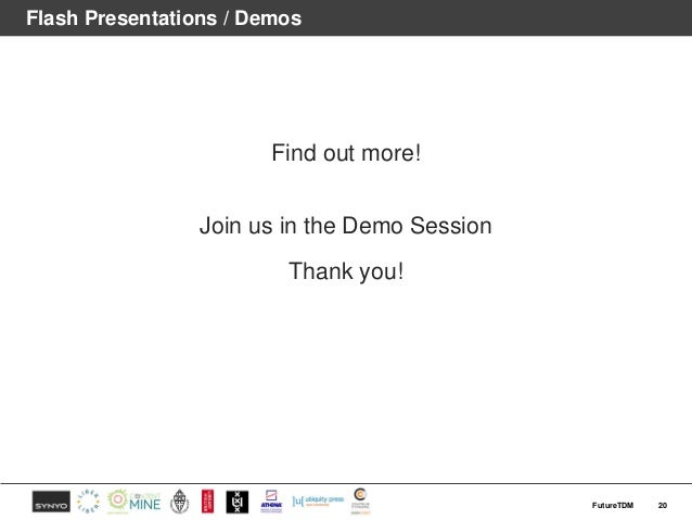 Flash Presentations / Demos Find out more! Join us in the Demo Session Thank you! 20FutureTDM