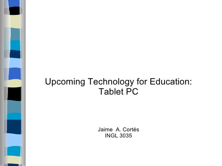 Upcoming Technology for Education: Tablet PC Jaime  A. Cortés INGL 3035