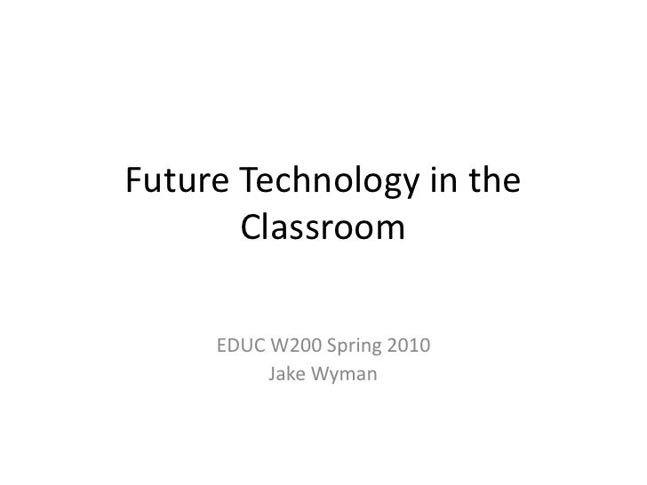 Future Technology in the        Classroom       EDUC W200 Spring 2010           Jake Wyman