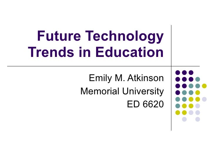 Future Technology Trends in Education Emily M. Atkinson Memorial University ED 6620