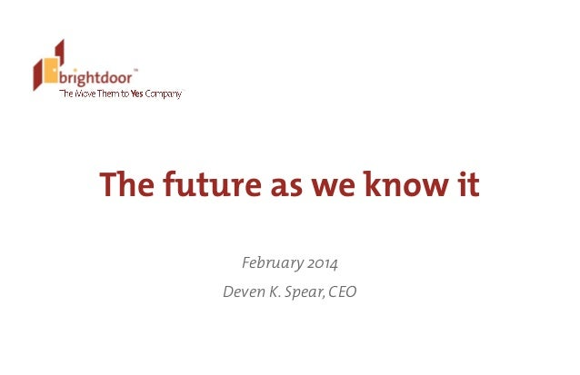 ©	   BrightDoor	   Systems,	   Inc.	   |	   All	   Rights	   Reserved The future as we know it February 2014 Deven K. Spea...