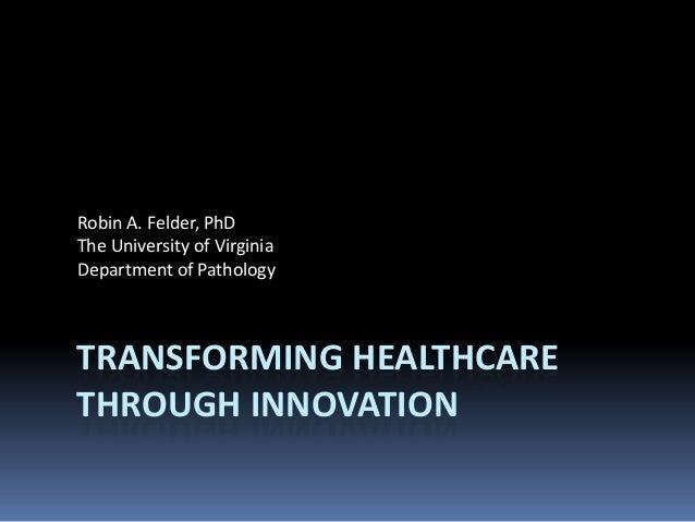 Robin A. Felder, PhD The University of Virginia Department of Pathology  TRANSFORMING HEALTHCARE THROUGH INNOVATION