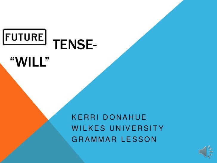 "TENSE-""WILL""           KERRI DONAHUE           WILKES UNIVERSITY           GRAMMAR LESSON"