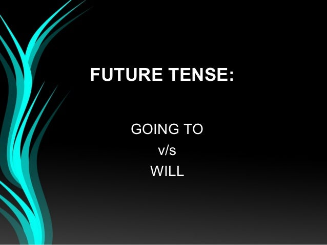 FUTURE TENSE:GOING TOv/sWILL