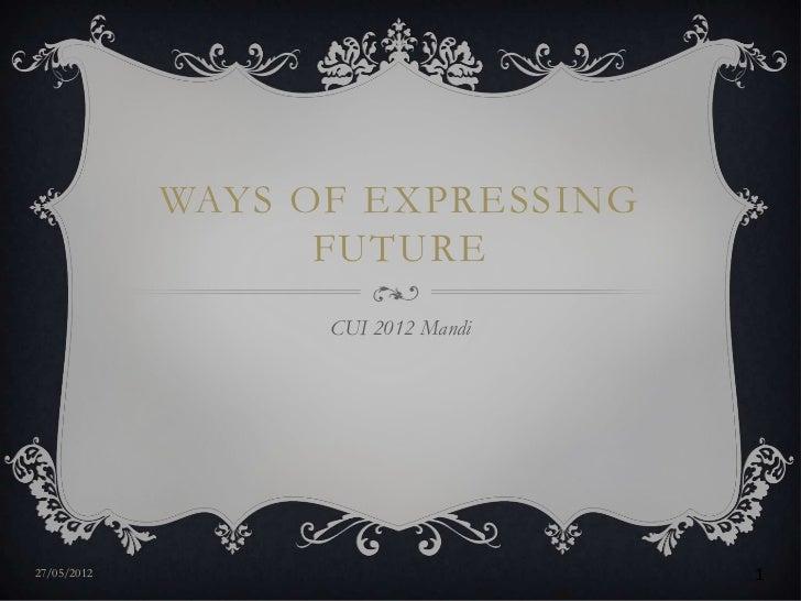 WAYS OF EXPRESSING                   FUTURE                   CUI 2012 Mandi27/05/2012                          1