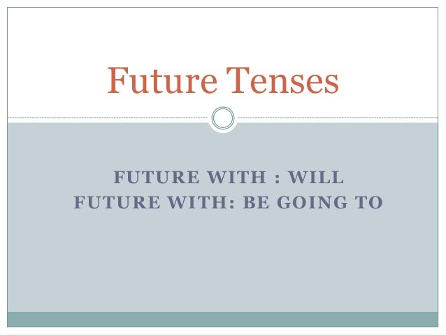 Future Tenses   FUTURE WITH : WILLFUTURE WITH: BE GOING TO