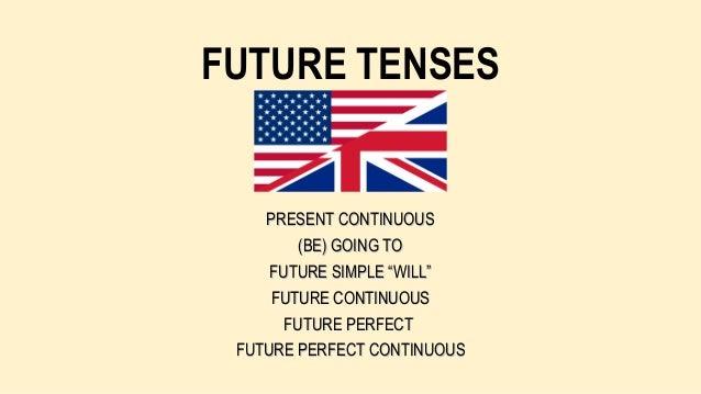 "FUTURE TENSES  PRESENT CONTINUOUS (BE) GOING TO FUTURE SIMPLE ""WILL"" FUTURE CONTINUOUS FUTURE PERFECT FUTURE PERFECT CONTI..."