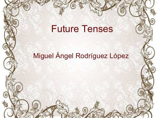 Future Tenses Miguel Ángel Rodríguez López