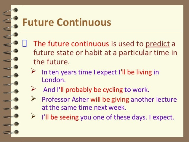 Future Continuous The future continuous is used to predict a future state or habit at a particular time in the future.  I...