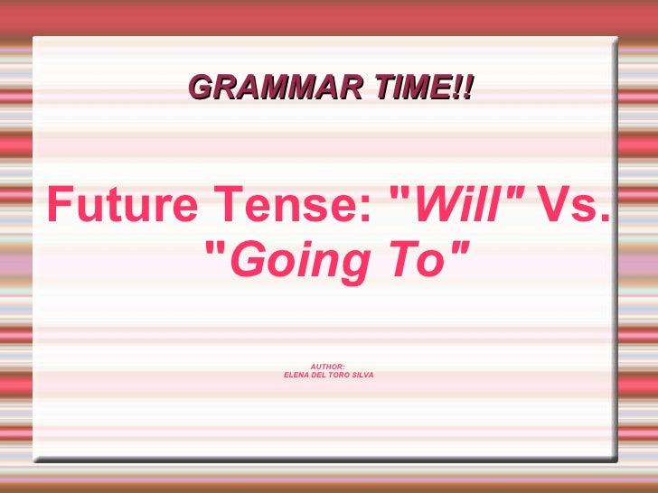 """GRAMMAR TIME!! Future Tense: """" Will""""  Vs. """" Going To"""" AUTHOR:  ELENA DEL TORO SILVA"""