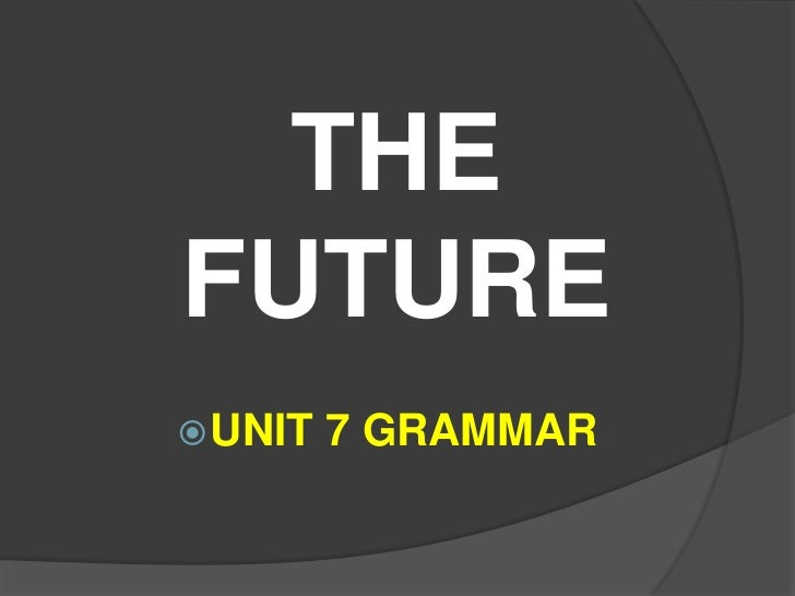 THEFUTURE UNIT   7 GRAMMAR