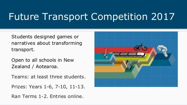 Future Transport Competition 2017 Students designed games or narratives about transforming transport. Open to all schools ...