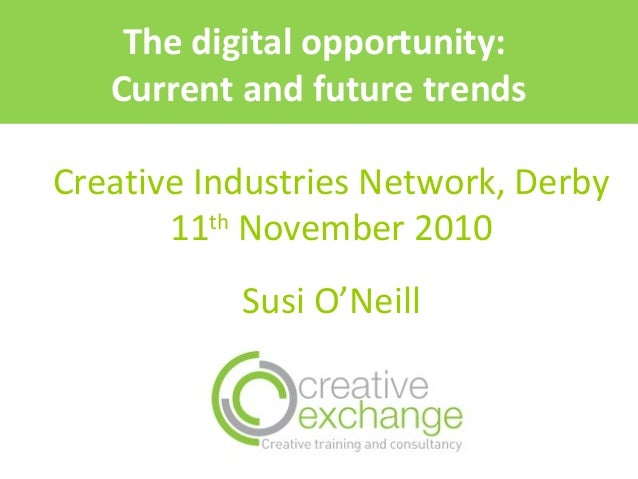 Creative Industries Network, Derby 11th November 2010 Susi O'Neill The digital opportunity: Current and future trends