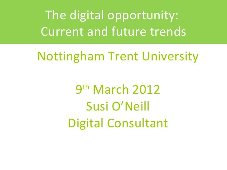 The digital opportunity:Current and future trendsNottingham Trent University      9 March 2012       th        Susi O'Neil...