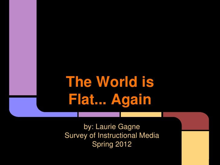 The World isFlat... Again     by: Laurie GagneSurvey of Instructional Media        Spring 2012