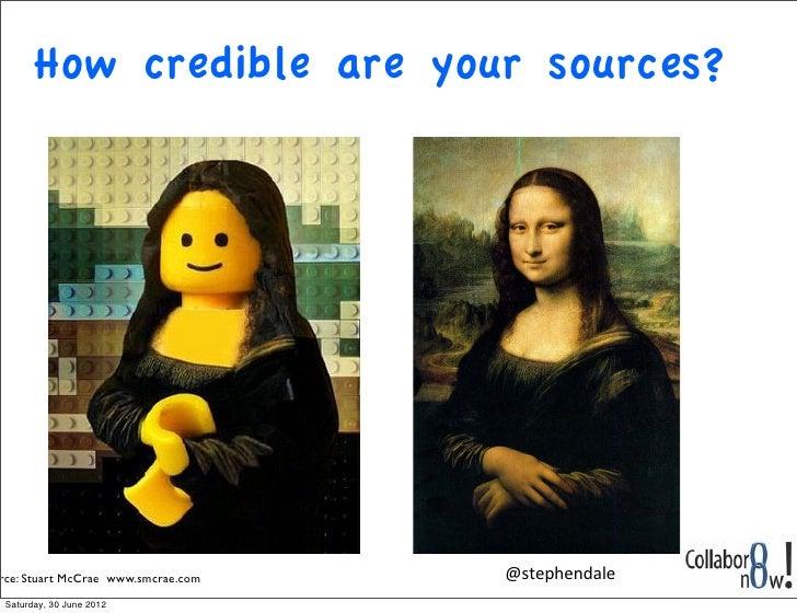 How credible are your sources?rce: Stuart McCrae www.smcrae.com !   @stephendaleSaturday, 30 June 2012