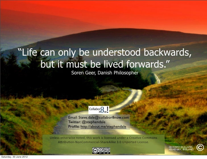"""""""Life can only be understood backwards,                   but it must be lived forwards.""""                                 ..."""