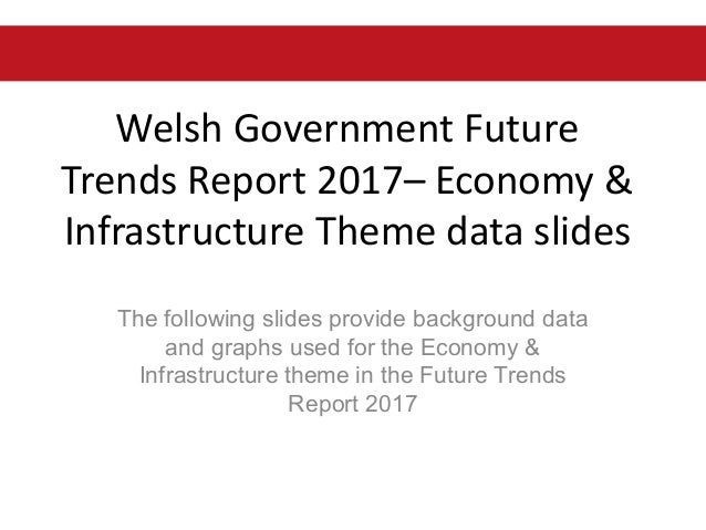 Welsh Government Future Trends Report 2017– Economy & Infrastructure Theme data slides The following slides provide backgr...