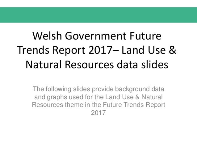 Welsh Government Future Trends Report 2017– Land Use & Natural Resources data slides The following slides provide backgrou...