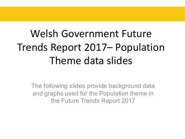 Welsh Government Future Trends Report 2017– Population Theme data slides The following slides provide background data and ...