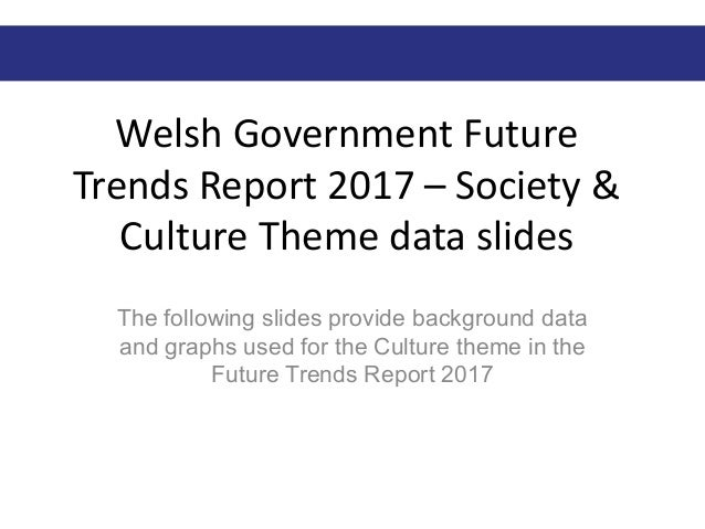 Welsh Government Future Trends Report 2017 – Society & Culture Theme data slides The following slides provide background d...