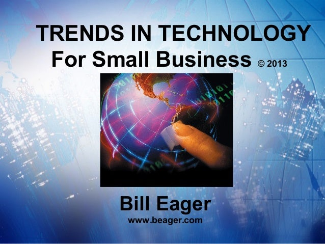 TRENDS IN TECHNOLOGY For Small Business © 2013       Bill Eager        www.beager.com