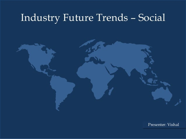 Industry Future Trends – Social                           Presenter: Vishal