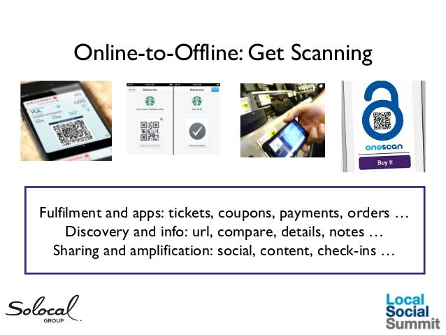 Online-to-Offline: Get Scanning  Fulfilment and apps: tickets, coupons, payments, orders … Discovery and info: url, compar...