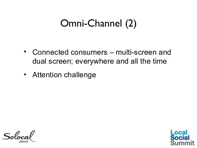 Omni-Channel (2) • Connected consumers – multi-screen and dual screen; everywhere and all the time • Attention challenge