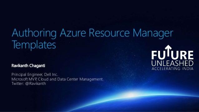 Authoring Azure Resource Manager Templates Ravikanth Chaganti Principal Engineer, Dell Inc. Microsoft MVP, Cloud and Data ...