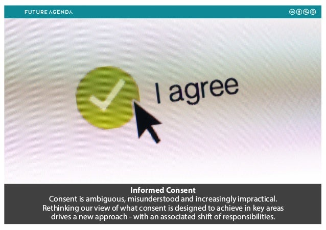 Informed Consent Consent is ambiguous, misunderstood and increasingly impractical. Rethinking our view of what consent is ...