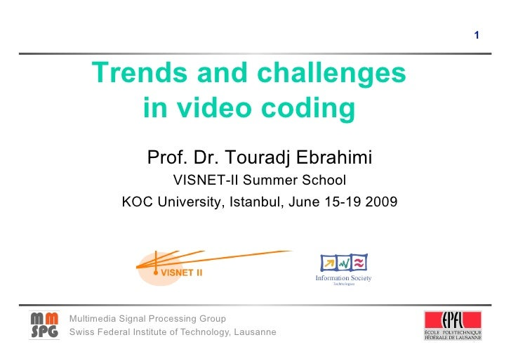 1         Trends and challenges         in video coding                  Prof. Dr. Touradj Ebrahimi                  VISNE...