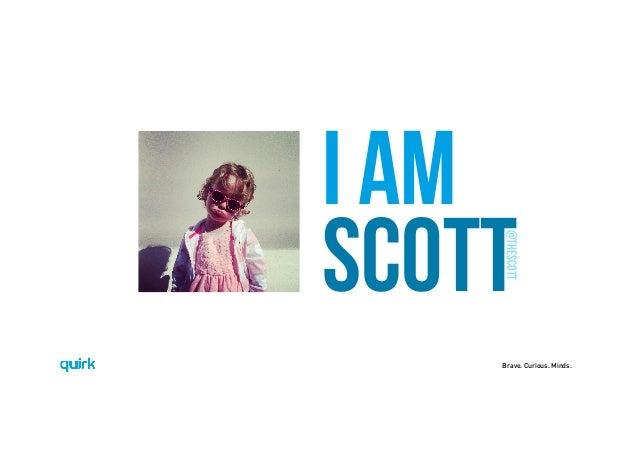 Brave. Curious. Minds. I AM SCOTT @thescott