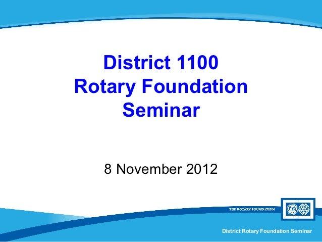 District 1100Rotary Foundation     Seminar  8 November 2012                    District Rotary Foundation Seminar