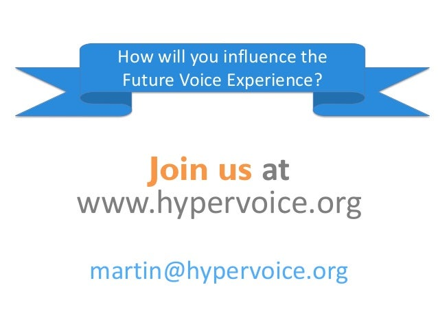 Join us at www.hypervoice.org martin@hypervoice.org How will you influence the Future Voice Experience?