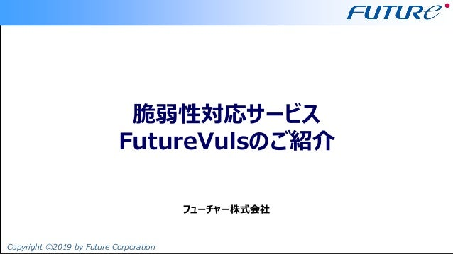 Copyright ©2019 by Future Corporation フューチャー株式会社 脆弱性対応サービス FutureVulsのご紹介