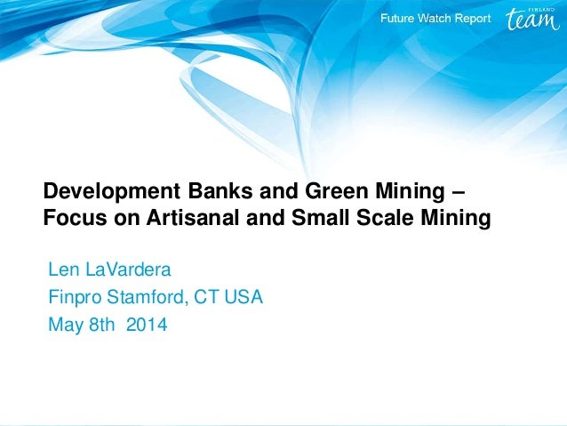 Development Banks and Green Mining – Focus on Artisanal and Small Scale Mining Len LaVardera Finpro Stamford, CT USA May 8...