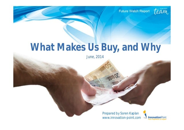 What Makes Us Buy, and Why June, 2014 Prepared by Soren Kaplan www.innovation-point.com