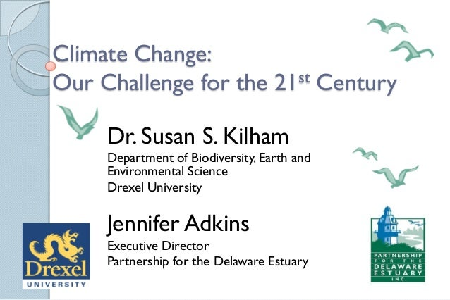 Climate Change: Our Challenge for the 21st Century Dr. Susan S. Kilham Department of Biodiversity, Earth and Environmental...