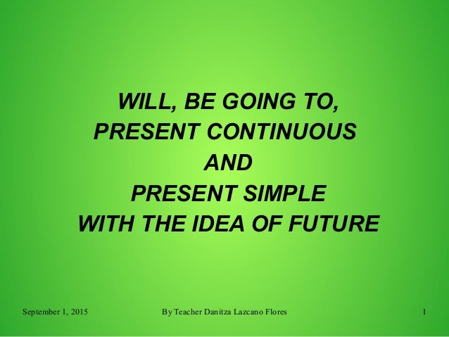 September 1, 2015 By Teacher Danitza Lazcano Flores 1 WILL, BE GOING TO, PRESENT CONTINUOUS AND PRESENT SIMPLE WITH THE ID...