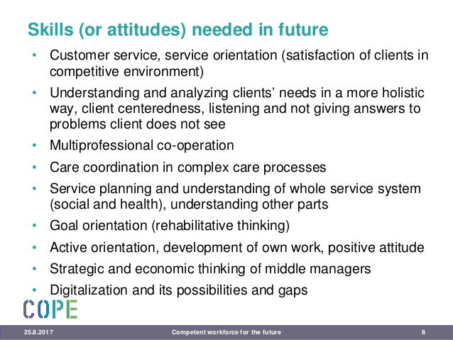 Skills (or attitudes) needed in future • Customer service, service orientation (satisfaction of clients in competitive env...