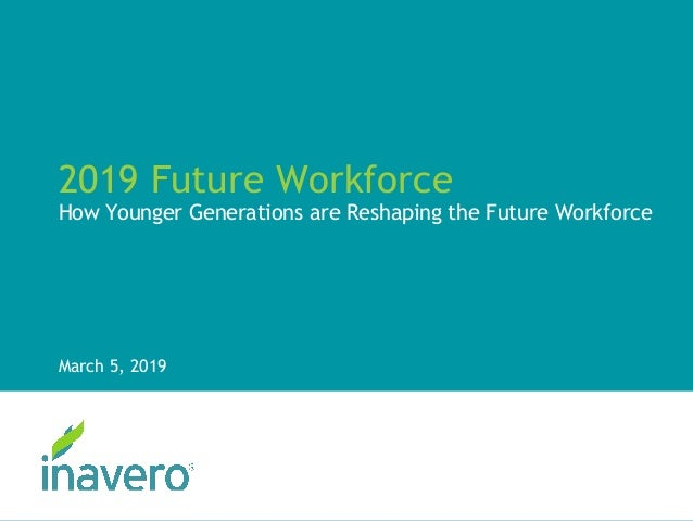 2019 Future Workforce How Younger Generations are Reshaping the Future Workforce March 5, 2019