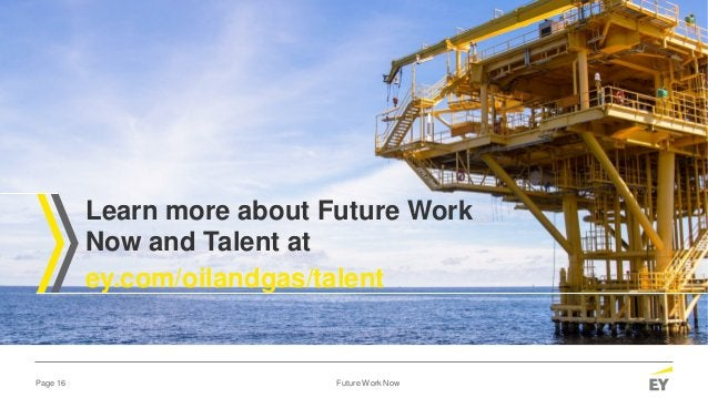 Page 16 Future Work Now Learn more about Future Work Now and Talent at ey.com/oilandgas/talent